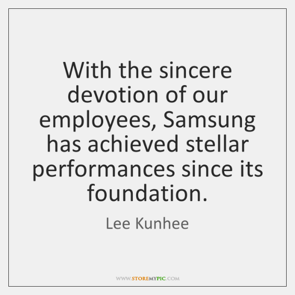 With the sincere devotion of our employees, Samsung has achieved stellar performances ...