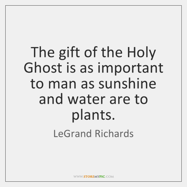 The gift of the Holy Ghost is as important to man as ...