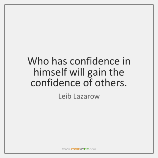 Who has confidence in himself will gain the confidence of others.