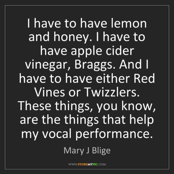 Mary J Blige: I have to have lemon and honey. I have to have apple...