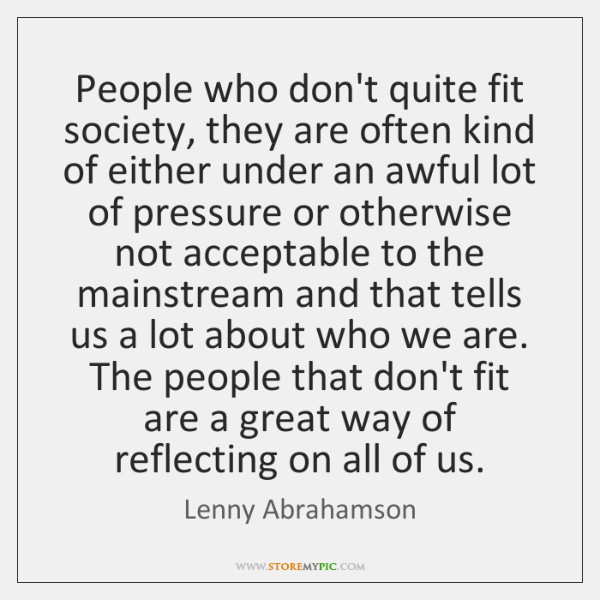 People who don't quite fit society, they are often kind of either ...