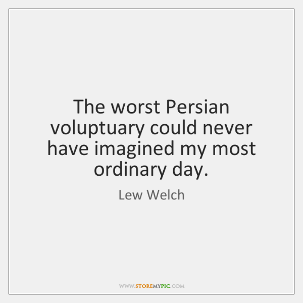 The worst Persian voluptuary could never have imagined my most ordinary day.