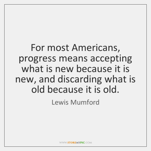 For most Americans, progress means accepting what is new because it is ...