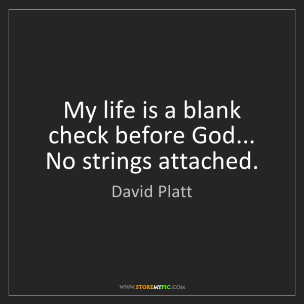 David Platt: My life is a blank check before God... No strings attached.