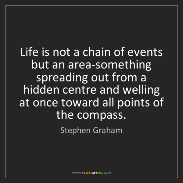 Stephen Graham: Life is not a chain of events but an area-something spreading...