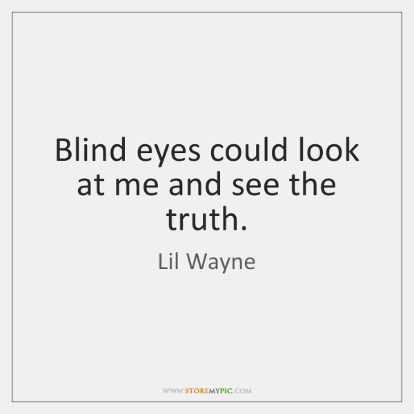 Blind eyes could look at me and see the truth.