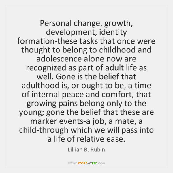 Personal change, growth, development, identity formation-these tasks that once were thought to ...