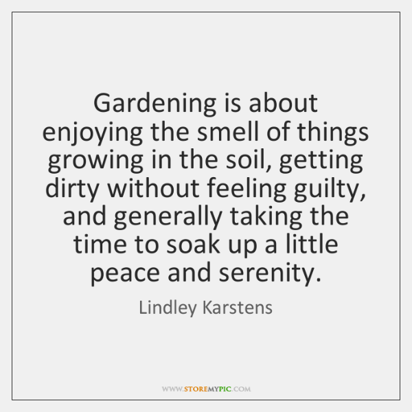 Gardening is about enjoying the smell of things growing in the soil, ...