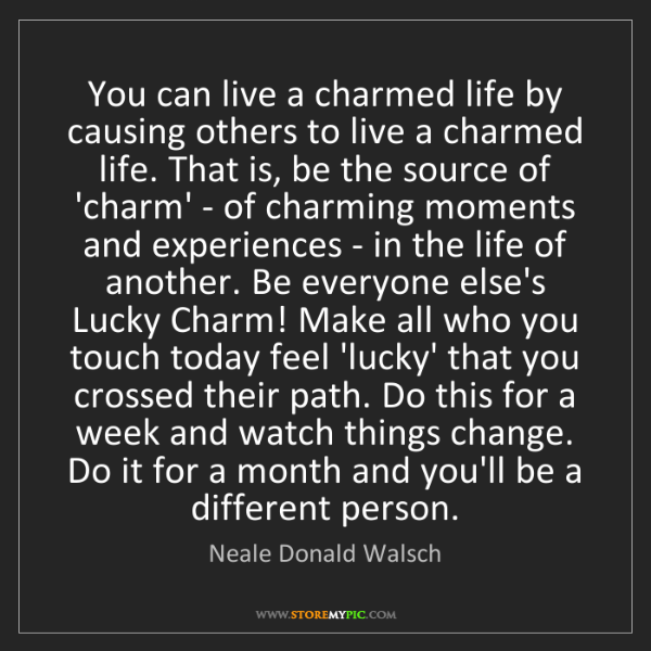 Neale Donald Walsch: You can live a charmed life by causing others to live...