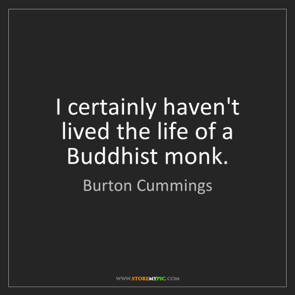 Burton Cummings: I certainly haven't lived the life of a Buddhist monk.