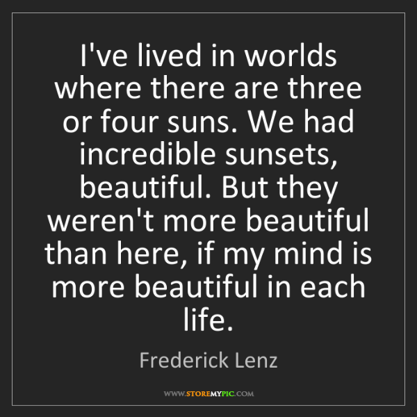 Frederick Lenz: I've lived in worlds where there are three or four suns....
