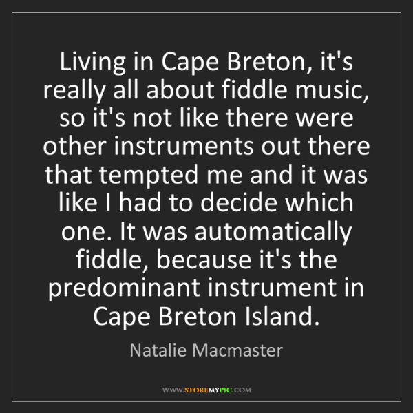 Natalie Macmaster: Living in Cape Breton, it's really all about fiddle music,...