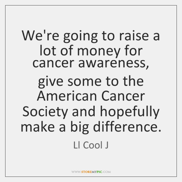 We're going to raise a lot of money for cancer awareness, give ...
