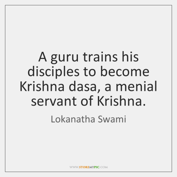 A guru trains his disciples to become Krishna dasa, a menial servant ...