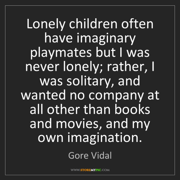 Gore Vidal: Lonely children often have imaginary playmates but I...