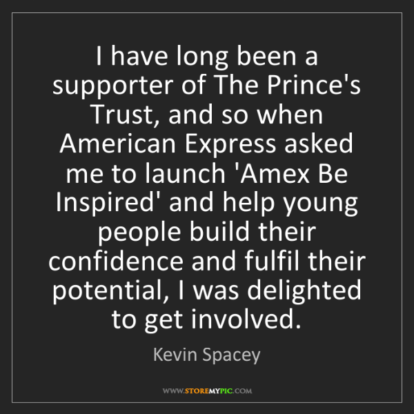 Kevin Spacey: I have long been a supporter of The Prince's Trust, and...
