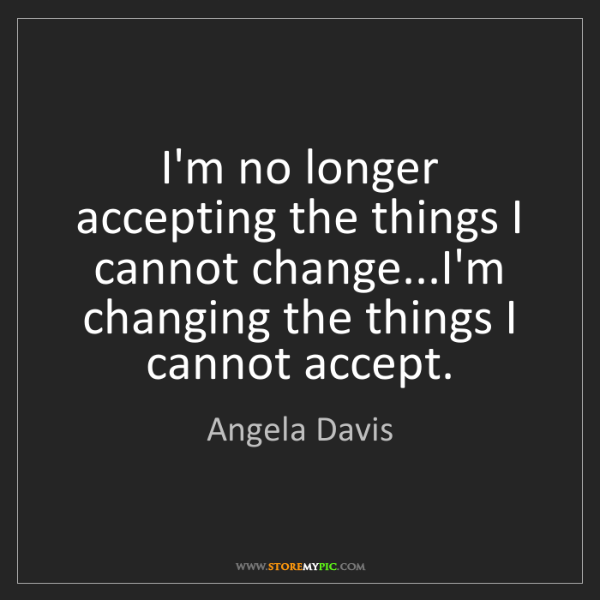 Angela Davis: I'm no longer accepting the things I cannot change...I'm...