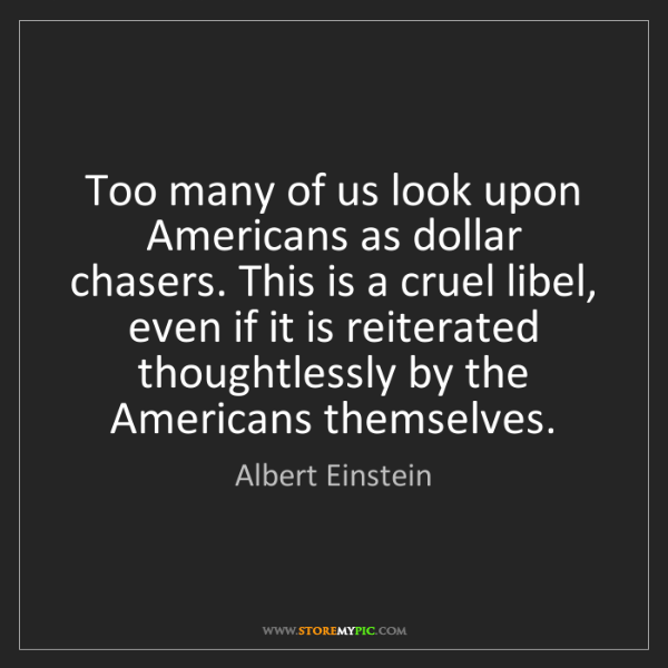 Albert Einstein: Too many of us look upon Americans as dollar chasers....