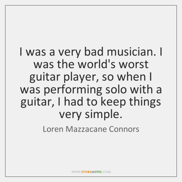 I was a very bad musician. I was the world's worst guitar ...