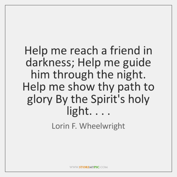 Help me reach a friend in darkness; Help me guide him through ...