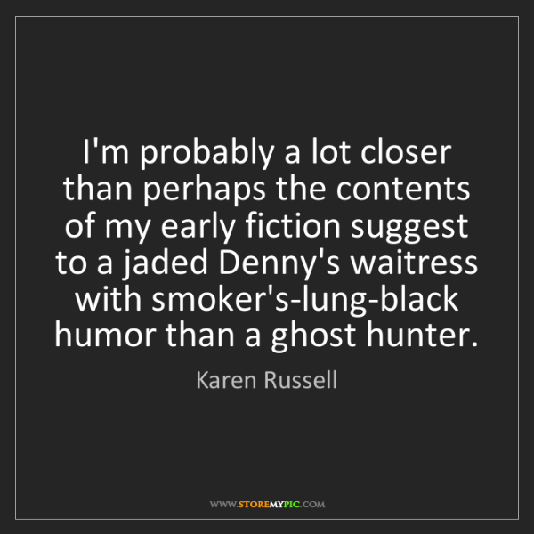 Karen Russell: I'm probably a lot closer than perhaps the contents of...