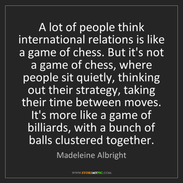 Madeleine Albright: A lot of people think international relations is like...