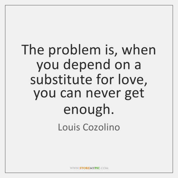The problem is, when you depend on a substitute for love, you ...