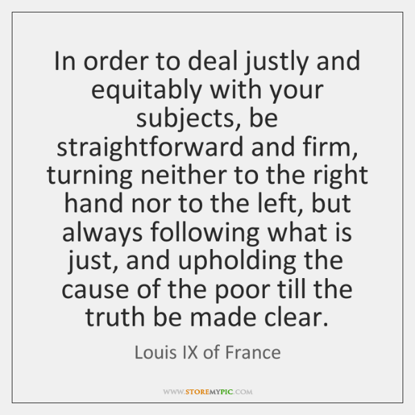In order to deal justly and equitably with your subjects, be straightforward ...