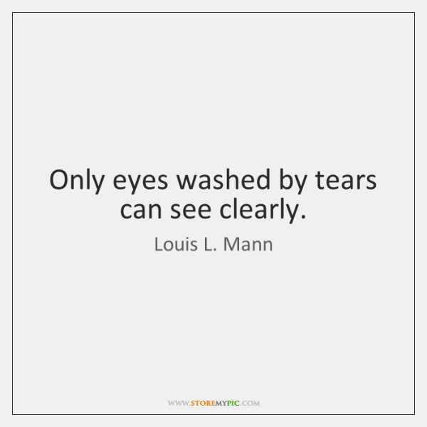 Only eyes washed by tears can see clearly.