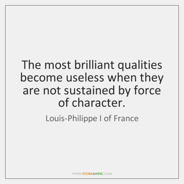 The most brilliant qualities become useless when they are not sustained by ...