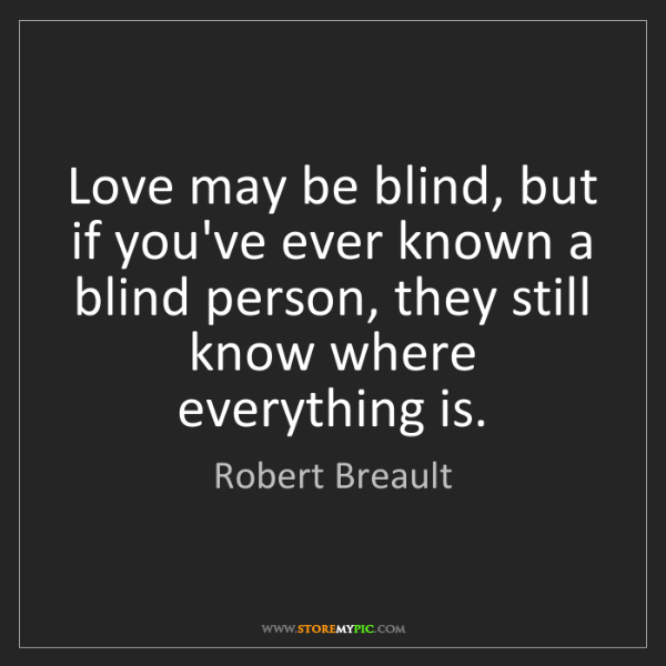 Robert Breault: Love may be blind, but if you've ever known a blind person,...