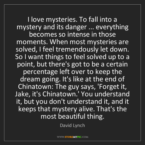 David Lynch: I love mysteries. To fall into a mystery and its danger...