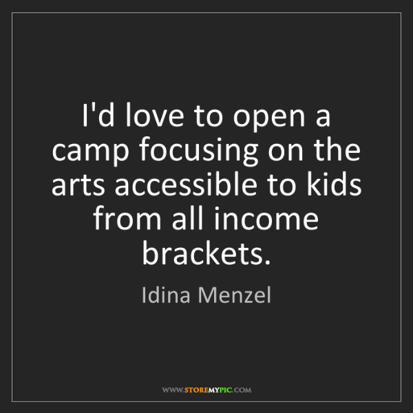 Idina Menzel: I'd love to open a camp focusing on the arts accessible...