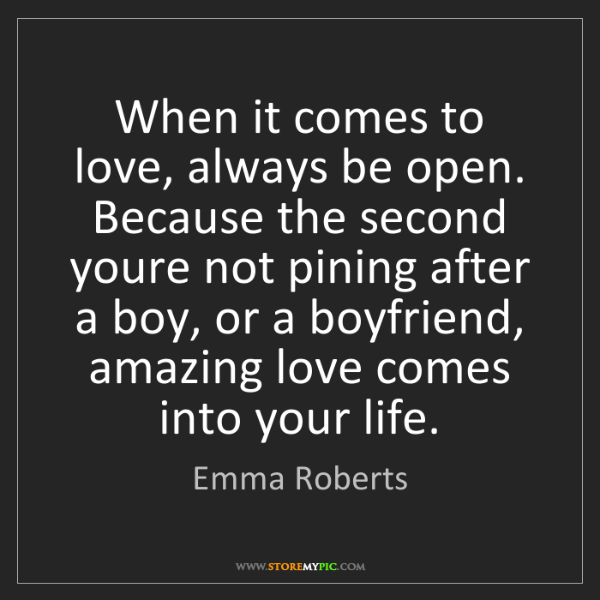 Emma Roberts: When it comes to love, always be open. Because the second...