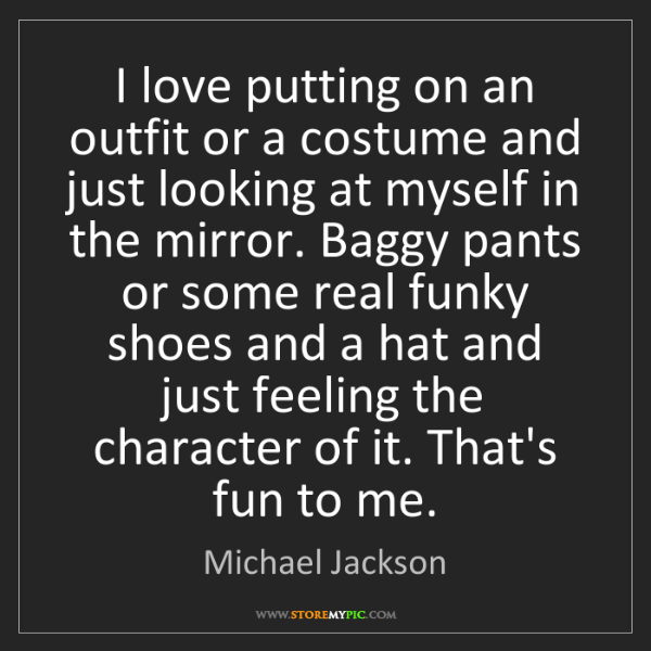 Michael Jackson: I love putting on an outfit or a costume and just looking...
