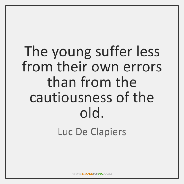 The young suffer less from their own errors than from the cautiousness ...