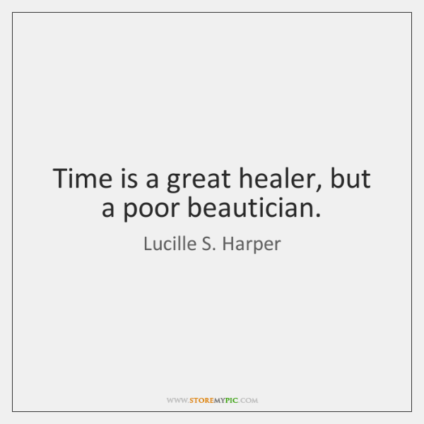 Time is a great healer, but a poor beautician.