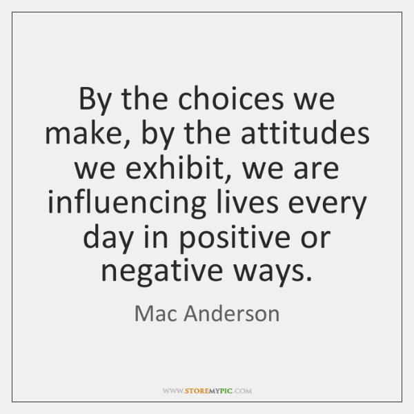 By The Choices We Make By The Attitudes We Exhibit We Are