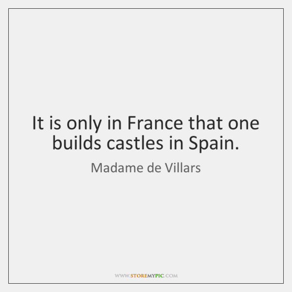 It is only in France that one builds castles in Spain.