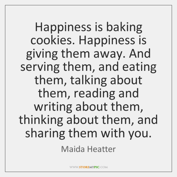 Happiness is baking cookies. Happiness is giving them away. And serving them, ...