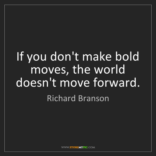Richard Branson: If you don't make bold moves, the world doesn't move...
