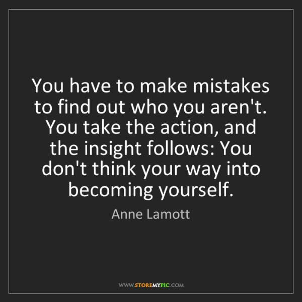Anne Lamott: You have to make mistakes to find out who you aren't....