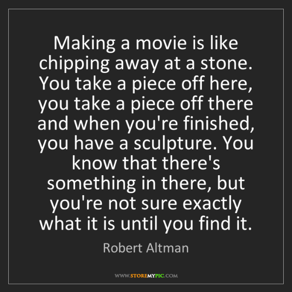 Robert Altman: Making a movie is like chipping away at a stone. You...