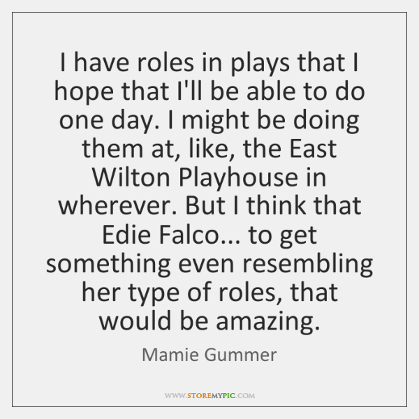 I have roles in plays that I hope that I'll be able ...