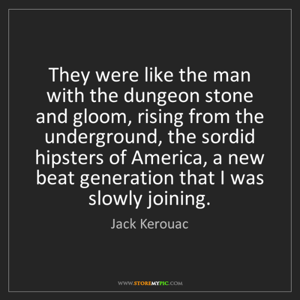 Jack Kerouac: They were like the man with the dungeon stone and gloom,...
