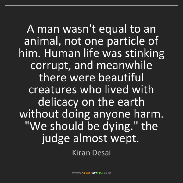 Kiran Desai: A man wasn't equal to an animal, not one particle of...