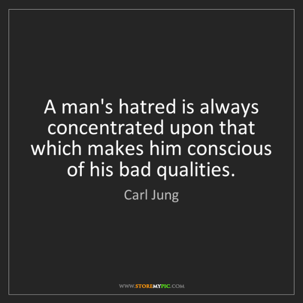 Carl Jung: A man's hatred is always concentrated upon that which...