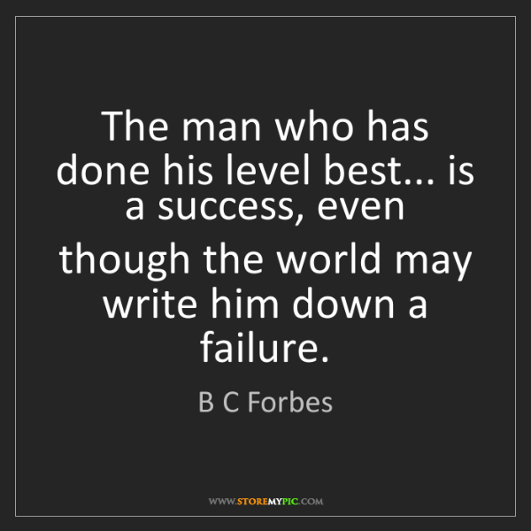 B C Forbes: The man who has done his level best... is a success,...