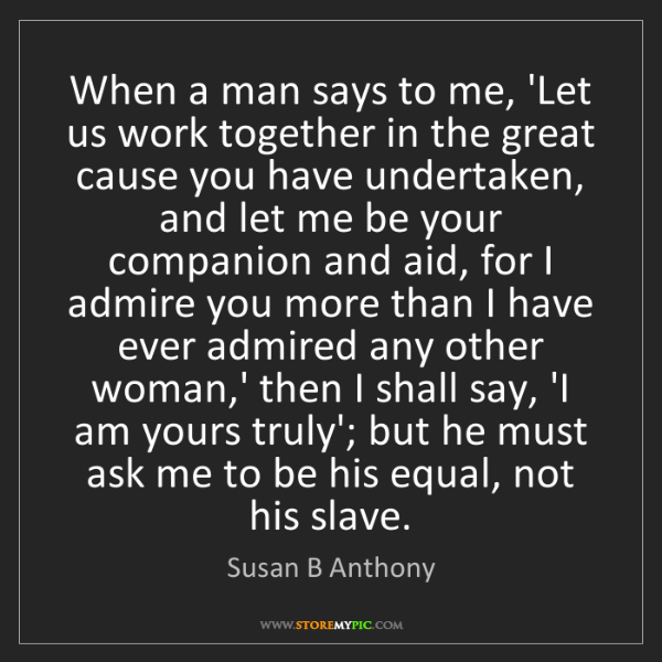 Susan B Anthony: When a man says to me, 'Let us work together in the great...
