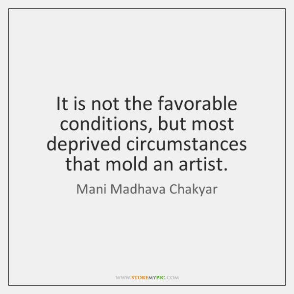 It is not the favorable conditions, but most deprived circumstances that mold ...